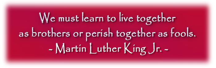 We must learn to live together as brothers or perish as fools. Martin Luther King Jr.