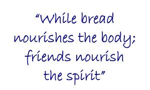 While bread nourishes the body; friends nourish the spirit.